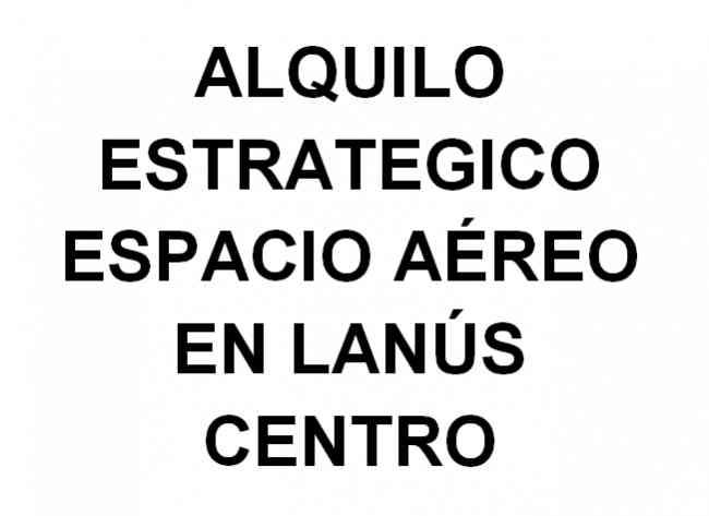 ALQUILO ESPACIO AEREO EN CENTRO DE LANUS !!